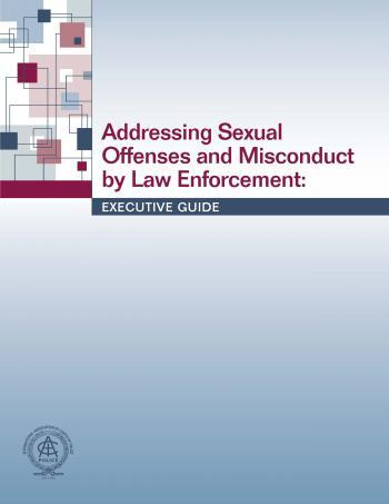 Addressing Sexual Offenses and Misconduct by Law Enforcement: Executive Guide